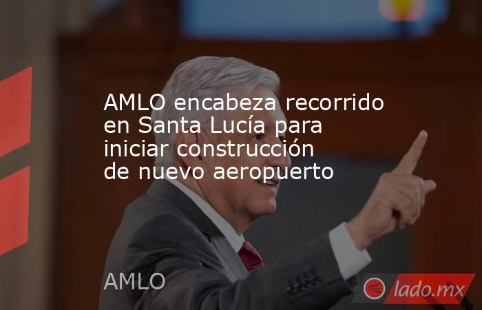 AMLO encabeza recorrido en Santa Lucía para iniciar construcción de nuevo aeropuerto. Noticias en tiempo real