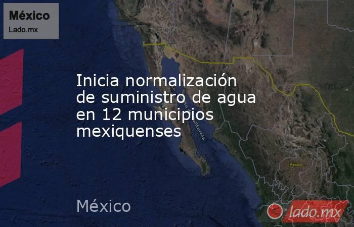 Inicia normalización de suministro de agua en 12 municipios mexiquenses. Noticias en tiempo real