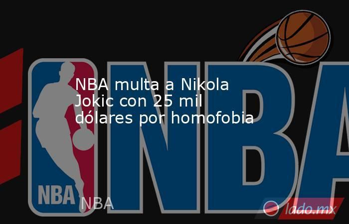 NBA multa a Nikola Jokic con 25 mil dólares por homofobia. Noticias en tiempo real