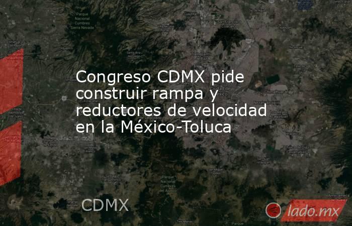 Congreso CDMX pide construir rampa y reductores de velocidad en la México-Toluca. Noticias en tiempo real