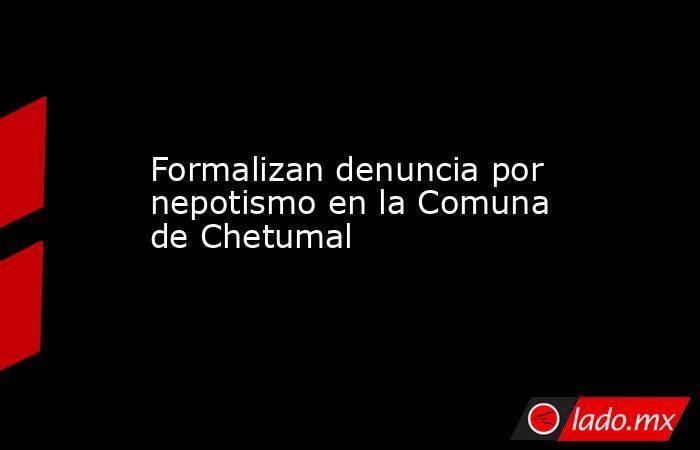 Formalizan denuncia por nepotismo en la Comuna de Chetumal. Noticias en tiempo real