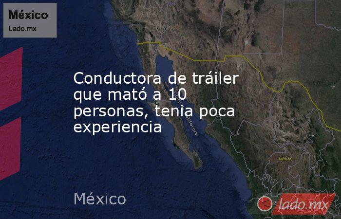 Conductora de tráiler que mató a 10 personas, tenia poca experiencia. Noticias en tiempo real
