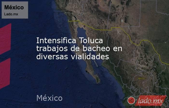Intensifica Toluca trabajos de bacheo en diversas vialidades. Noticias en tiempo real