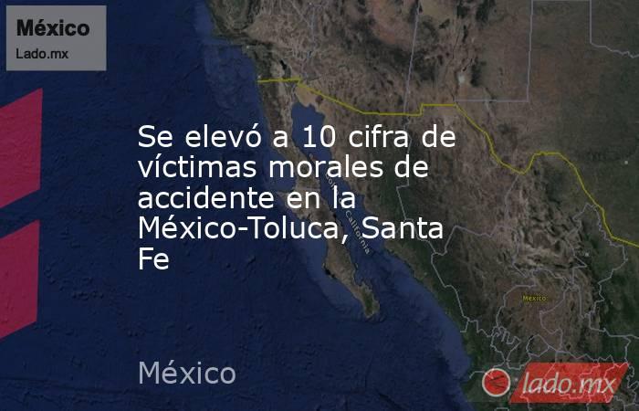 Se elevó a 10 cifra de víctimas morales de accidente en la México-Toluca, Santa Fe. Noticias en tiempo real