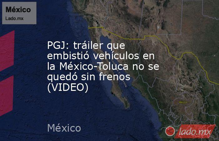 PGJ: tráiler que embistió vehículos en la México-Toluca no se quedó sin frenos (VIDEO). Noticias en tiempo real