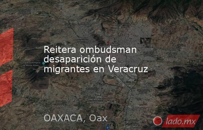 Reitera ombudsman desaparición de migrantes en Veracruz. Noticias en tiempo real