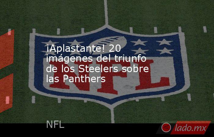 ¡Aplastante! 20 imágenes del triunfo de los Steelers sobre las Panthers. Noticias en tiempo real
