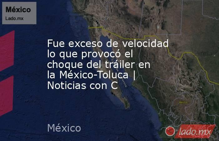 Fue exceso de velocidad lo que provocó el choque del tráiler en la México-Toluca | Noticias con C. Noticias en tiempo real