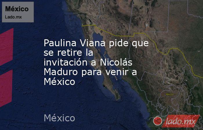 Paulina Viana pide que se retire la invitación a Nicolás Maduro para venir a México. Noticias en tiempo real