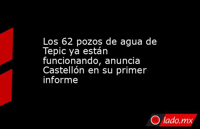 Los 62 pozos de agua de Tepic ya están funcionando, anuncia Castellón en su primer informe. Noticias en tiempo real