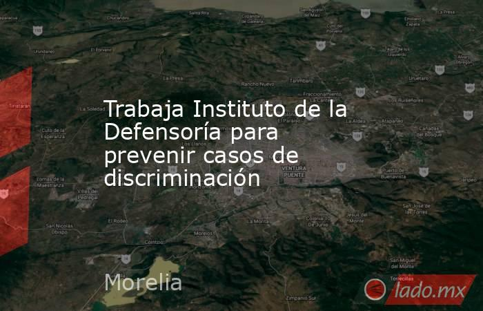 Trabaja Instituto de la Defensoría para prevenir casos de discriminación. Noticias en tiempo real
