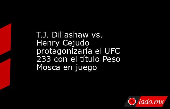 T.J. Dillashaw vs. Henry Cejudo protagonizaría el UFC 233 con el título Peso Mosca en juego. Noticias en tiempo real