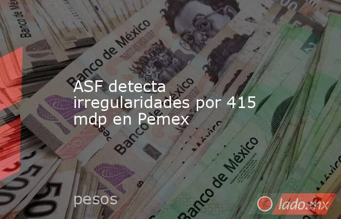 ASF detecta irregularidades por 415 mdp en Pemex. Noticias en tiempo real