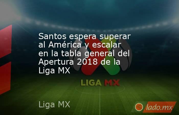 Santos espera superar al América y escalar en la tabla general del Apertura 2018 de la Liga MX. Noticias en tiempo real