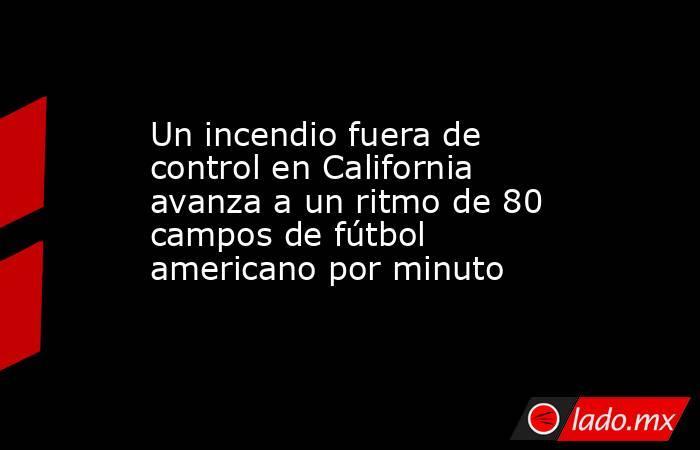 Un incendio fuera de control en California avanza a un ritmo de 80 campos de fútbol americano por minuto. Noticias en tiempo real