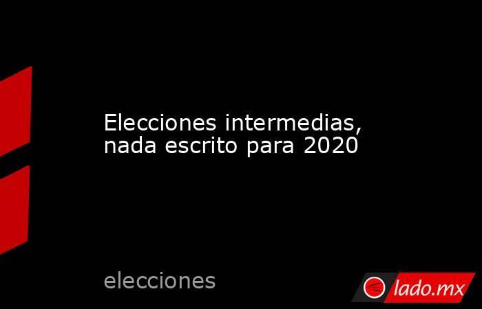 Elecciones intermedias, nada escrito para 2020. Noticias en tiempo real