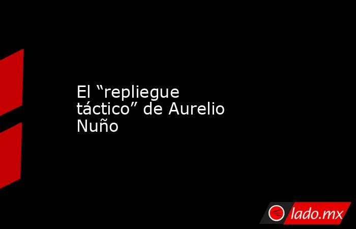 """El """"repliegue táctico"""" de Aurelio Nuño. Noticias en tiempo real"""