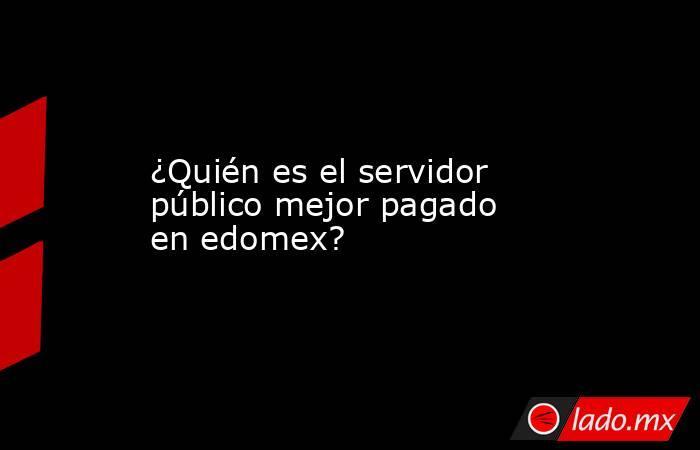¿Quién es el servidor público mejor pagado en edomex?. Noticias en tiempo real