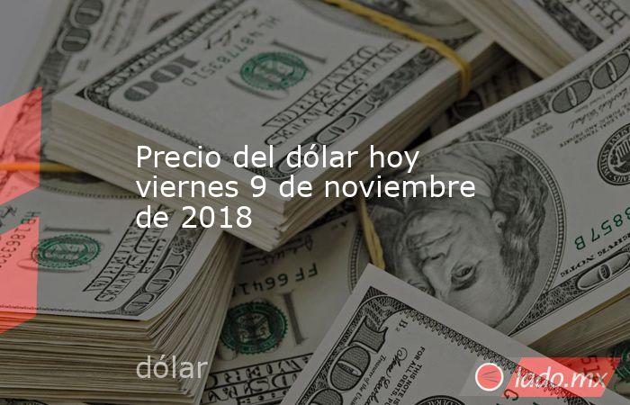 Precio del dólar hoy viernes 9 de noviembre de 2018. Noticias en tiempo real