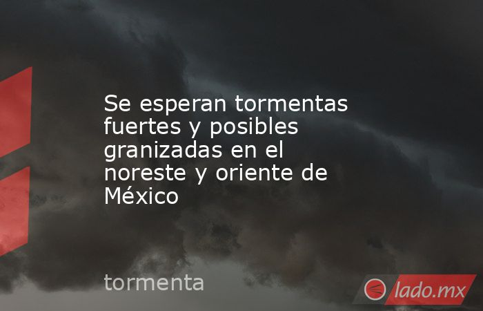 Se esperan tormentas fuertes y posibles granizadas en el noreste y oriente de México. Noticias en tiempo real