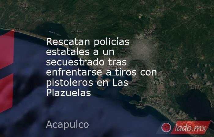 Rescatan policías estatales a un secuestrado tras enfrentarse a tiros con pistoleros en Las Plazuelas. Noticias en tiempo real