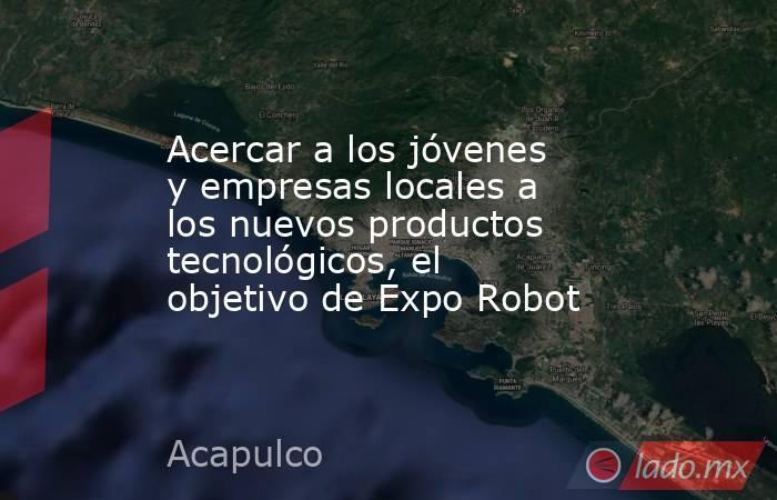 Acercar a los jóvenes y empresas locales a los nuevos productos tecnológicos, el objetivo de Expo Robot. Noticias en tiempo real