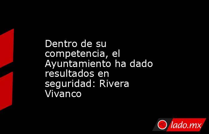 Dentro de su competencia, el Ayuntamiento ha dado resultados en seguridad: Rivera Vivanco. Noticias en tiempo real