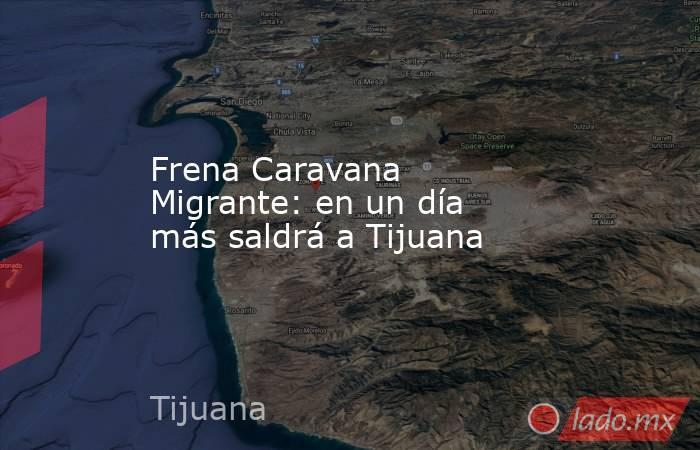 Frena Caravana Migrante: en un día más saldrá a Tijuana. Noticias en tiempo real