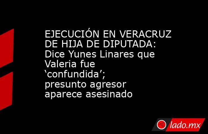 EJECUCIÓN EN VERACRUZ DE HIJA DE DIPUTADA: Dice Yunes Linares que Valeria fue 'confundida'; presunto agresor aparece asesinado. Noticias en tiempo real