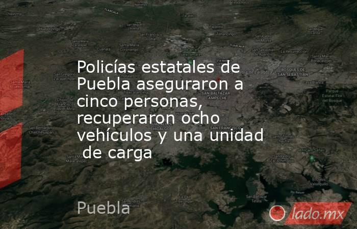 Policías estatales de Puebla aseguraron a cinco personas, recuperaron ocho vehículos y una unidad  de carga. Noticias en tiempo real