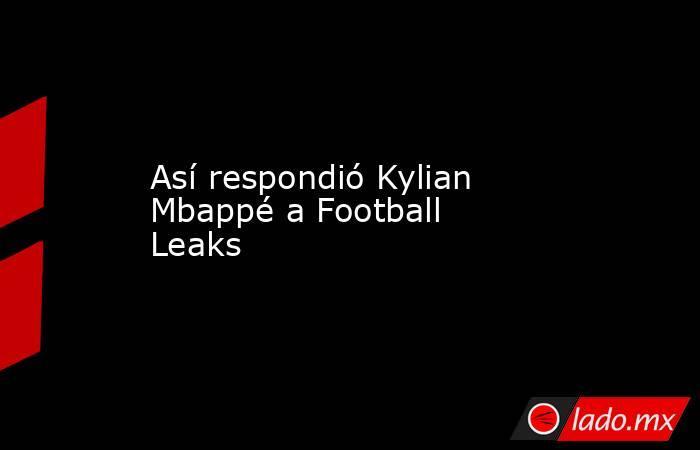 Así respondió Kylian Mbappé a Football Leaks. Noticias en tiempo real