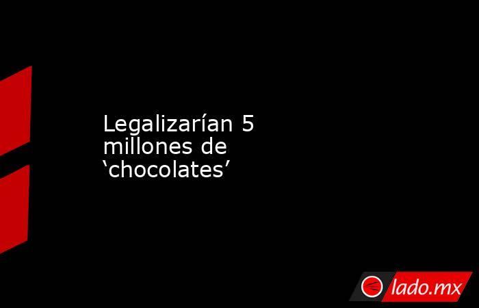 Legalizarían 5 millones de 'chocolates'. Noticias en tiempo real