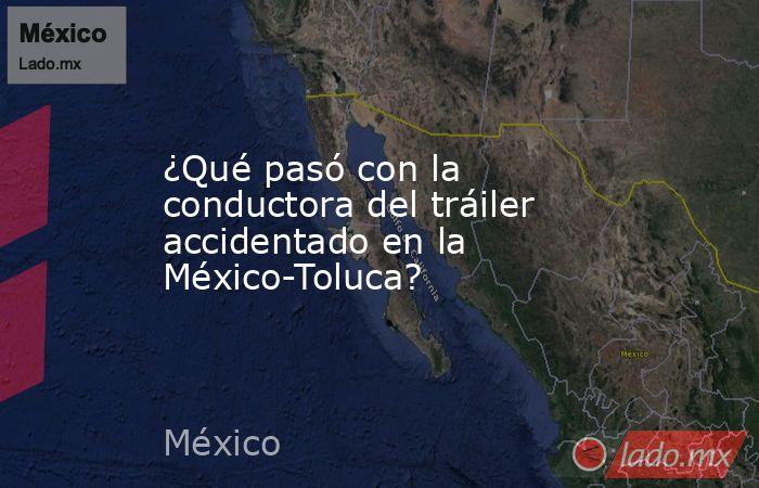 ¿Qué pasó con la conductora del tráiler accidentado en la México-Toluca?. Noticias en tiempo real
