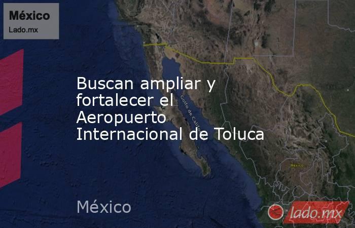 Buscan ampliar y fortalecer el Aeropuerto Internacional de Toluca. Noticias en tiempo real
