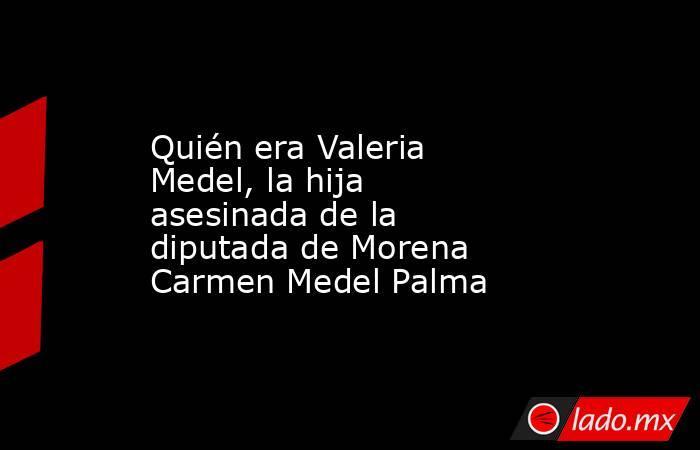 Quién era Valeria Medel, la hija asesinada de la diputada de Morena Carmen Medel Palma. Noticias en tiempo real