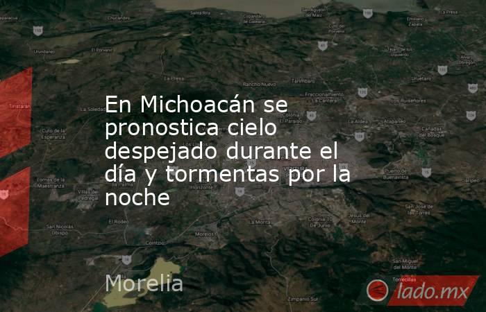 En Michoacán se pronostica cielo despejado durante el día y tormentas por la noche. Noticias en tiempo real