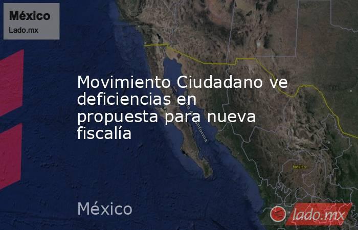 Movimiento Ciudadano ve deficiencias en propuesta para nueva fiscalía. Noticias en tiempo real