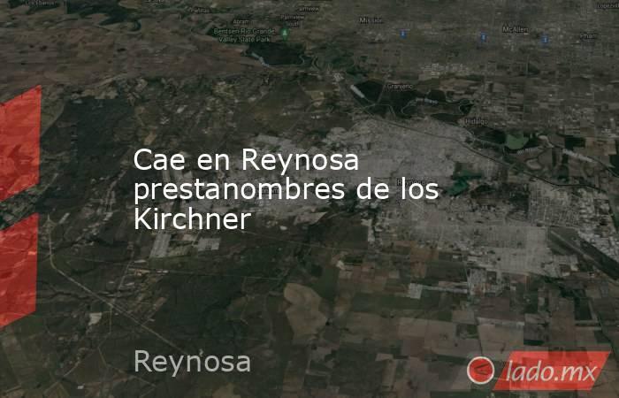 Cae en Reynosa prestanombres de los Kirchner. Noticias en tiempo real