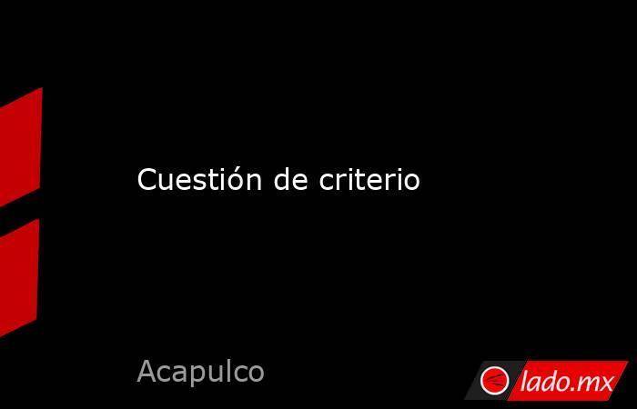 Cuestión de criterio. Noticias en tiempo real