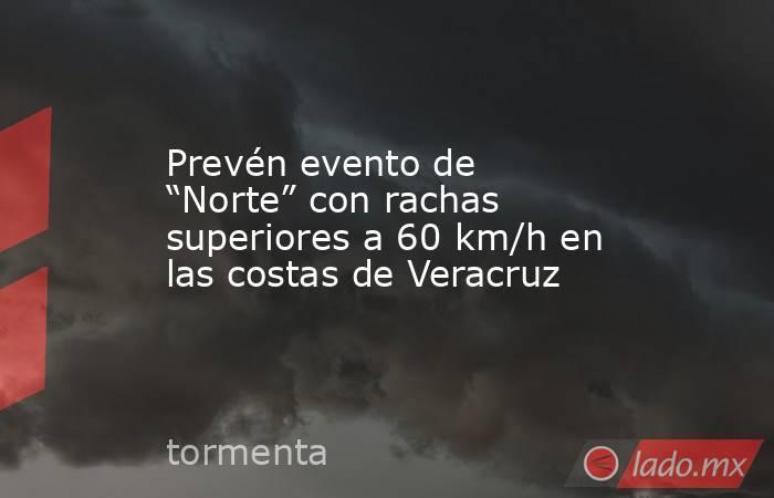 """Prevén evento de """"Norte"""" con rachas superiores a 60 km/h en las costas de Veracruz. Noticias en tiempo real"""