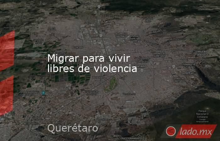 Migrar para vivir libres de violencia. Noticias en tiempo real