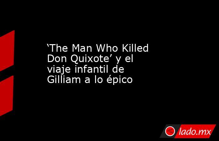 'The Man Who Killed Don Quixote' y el viaje infantil de Gilliam a lo épico. Noticias en tiempo real