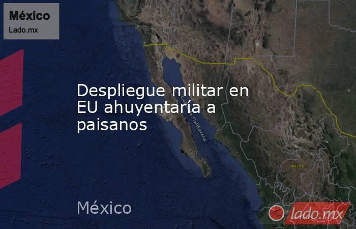 Despliegue militar en EU ahuyentaría a paisanos. Noticias en tiempo real