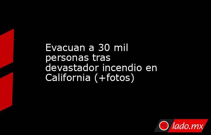 Evacuan a 30 mil personas tras devastador incendio en California (+fotos). Noticias en tiempo real