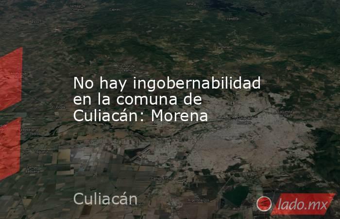 No hay ingobernabilidad en la comuna de Culiacán: Morena. Noticias en tiempo real