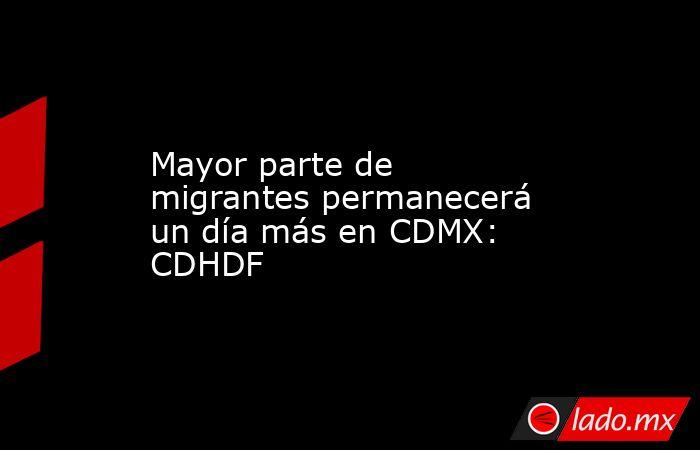 Mayor parte de migrantes permanecerá un día más en CDMX: CDHDF. Noticias en tiempo real