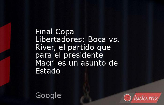 Final Copa Libertadores: Boca vs. River, el partido que para el presidente Macri es un asunto de Estado. Noticias en tiempo real