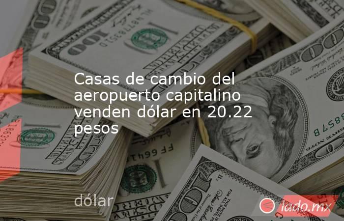Casas de cambio del aeropuerto capitalino venden dólar en 20.22 pesos. Noticias en tiempo real