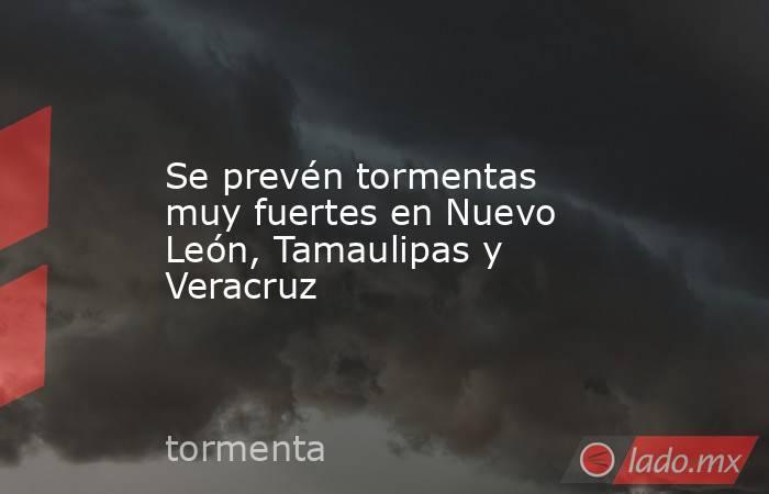 Se prevén tormentas muy fuertes en Nuevo León, Tamaulipas y Veracruz. Noticias en tiempo real