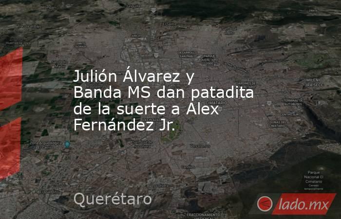 Julión Álvarez y Banda MS dan patadita de la suerte a Alex Fernández Jr.. Noticias en tiempo real